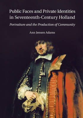 Public Faces and Private Identities in Seventeenth-Century Holland Portraiture and the Production of Community by Ann Jensen Adams