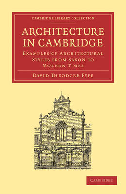 Architecture in Cambridge Examples of Architectural Styles from Saxon to Modern Times by David Theodore Fyfe