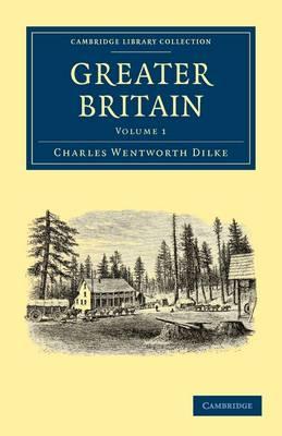 Greater Britain: Volume 1 by Sir Charles Wentworth Dilke