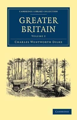 Greater Britain: Volume 2 by Sir Charles Wentworth Dilke