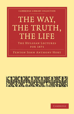 The Way, the Truth, the Life The Hulsean Lectures for 1871 by Fenton John Anthony Hort