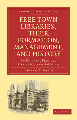 Free Town Libraries, their Formation, Management, and History In Britain, France, Germany, and America by Edward Edwards