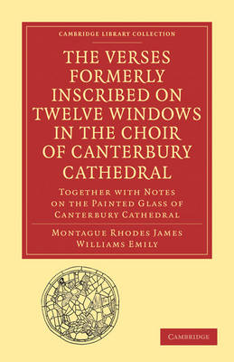 The Verses Formerly Inscribed on Twelve Windows in the Choir of Canterbury Cathedral Reprinted, from the Manuscript, with Introduction and Notes by Montague Rhodes James