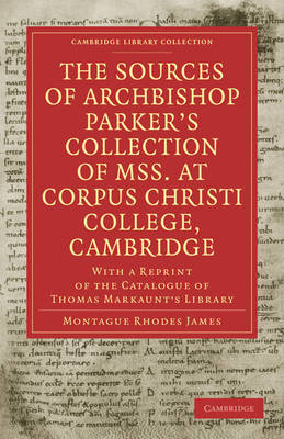 The Sources of Archbishop Parker's Collection of Mss. at Corpus Christi College, Cambridge With a Reprint of the Catalogue of Thomas Markaunt's Library by Montague Rhodes James