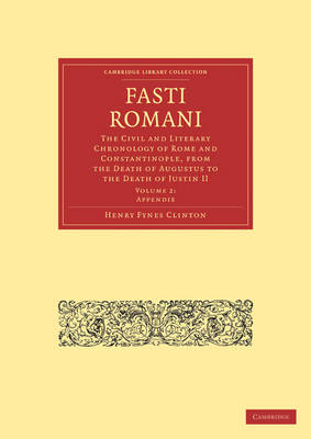 Fasti Romani The Civil and Literary Chronology of Rome and Constantinople, from the Death of Augustus to the Death of Justin II by Henry Fynes Clinton