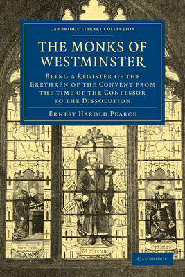 The Monks of Westminster Being a Register of the Brethren of the Convent from the Time of the Confessor to the Dissolution by Ernest Harold Pearce