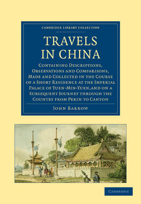 Travels in China Containing Descriptions, Observations and Comparisons, Made and Collected in the Course of a Short Residence at the Imperial Palace of Yuen-Min-Yuen by John Barrow