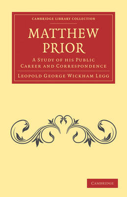 Matthew Prior A Study of his Public Career and Correspondence by Leopold George Wickham Legg