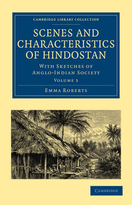 Scenes and Characteristics of Hindostan With Sketches of Anglo-Indian Society by Emma Roberts