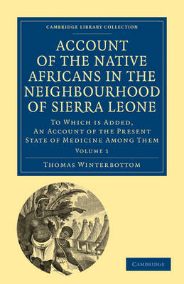 Account of the Native Africans in the Neighbourhood of Sierra Leone To which is Added, an Account of the Present State of Medicine among Them by Thomas Winterbottom