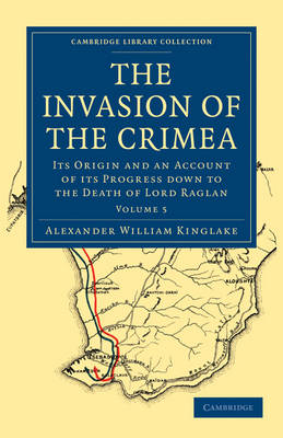 The Invasion of the Crimea Its Origin and an Account of its Progress Down to the Death of Lord Raglan by Alexander William Kinglake