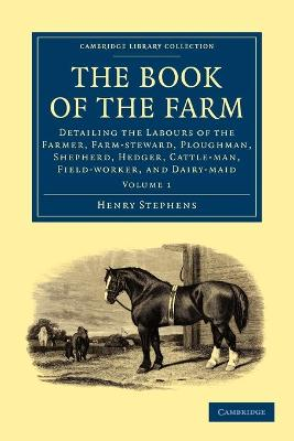 The Book of the Farm Detailing the Labours of the Farmer, Farm-steward, Ploughman, Shepherd, Hedger, Cattle-man, Field-worker, and Dairy-maid by Henry Stephens