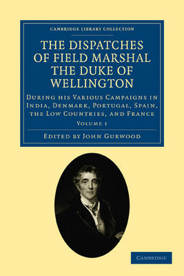 The Dispatches of Field Marshal the Duke of Wellington During his Various Campaigns in India, Denmark, Portugal, Spain, the Low Countries, and France by Arthur Wellesley