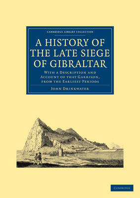 A History of the Late Siege of Gibraltar With a Description and Account of that Garrison, from the Earliest Periods by John Drinkwater