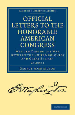 Official Letters to the Honorable American Congress Written during the War between the United Colonies and Great Britain by George Washington