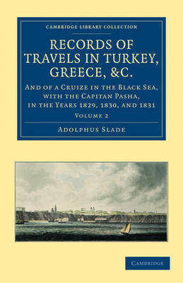 Records of Travels in Turkey, Greece, etc., and of a Cruize in the Black Sea, with the Capitan Pasha, in the Years 1829, 1830, and 1831 by Sir Adolphus Slade