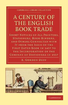 A Century of the English Book Trade Short Notices of All Printers, Stationers, Book-Binders, and Others Connected with It from the Issue of the First Dated Book in 1457 to the Incorporation of the Com by E. Gordon Duff