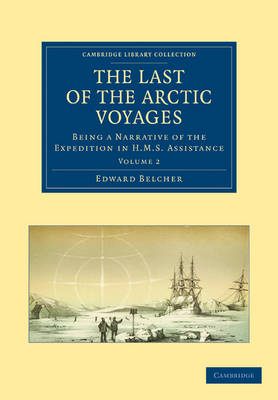 The Last of the Arctic Voyages Being a Narrative of the Expedition in HMS Assistance, under the Command of Captain Sir Edward Belcher, C.B., in Search of Sir John Franklin, during the Years 1852-54 by Sir Edward Belcher