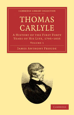 Thomas Carlyle A History of the First Forty Years of his Life, 1795-1835 by James Anthony Froude