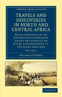 Travels and Discoveries in North and Central Africa Being a Journal of an Expedition Undertaken under the Auspices of H.B.M.'s Government, in the Years 1849-1855 by Heinrich Barth