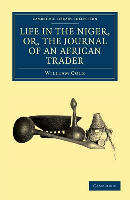 Life in the Niger, or, The Journal of an African Trader by William Cole