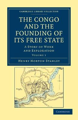 The Congo and the Founding of its Free State A Story of Work and Exploration by Henry Morton Stanley