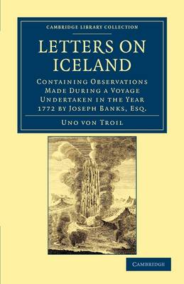 Letters on Iceland Containing Observations Made during a Voyage Undertaken in the Year 1772 by Joseph Banks, Esq. by Uno von Troil