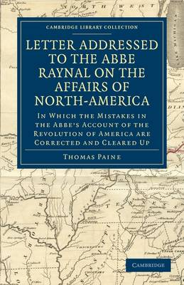 Letter Addressed to the Abbe Raynal on the Affairs of North-America In Which the Mistakes in the Abbe's Account of the Revolution of America Are Corrected and Cleared Up by Thomas Paine