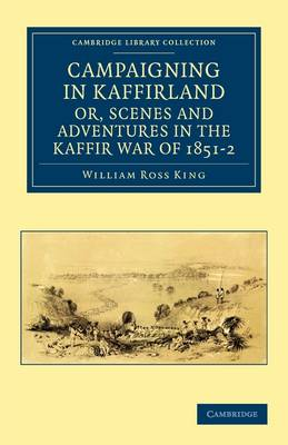 Campaigning in Kaffirland, or, Scenes and Adventures in the Kaffir War of 1851-2 by William Ross King