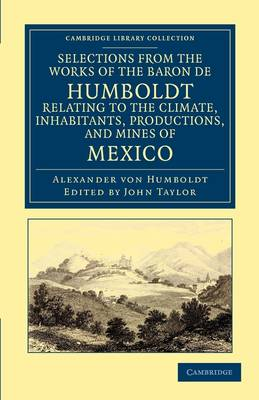 Selections from the Works of the Baron de Humboldt, Relating to the Climate, Inhabitants, Productions, and Mines of Mexico by Alexander von Humboldt