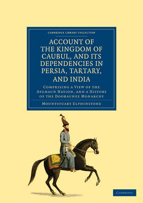 Account of the Kingdom of Caubul, and its Dependencies in Persia, Tartary, and India Comprising a View of the Afghaun Nation, and a History of the Dooraunee Monarchy by Mountstuart Elphinstone