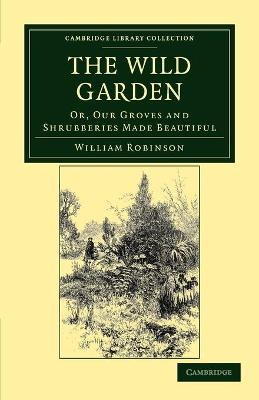 The Wild Garden Or, Our Groves and Shrubberies Made Beautiful by William Robinson