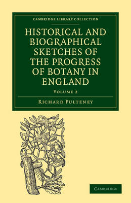 Historical and Biographical Sketches of the Progress of Botany in England From its Origin to the Introduction of the Linnaean System by Richard Pulteney