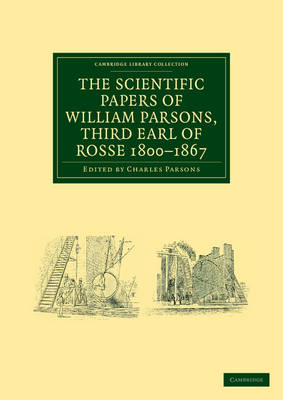 The Scientific Papers of William Parsons, Third Earl of Rosse 1800-1867 by William Parsons