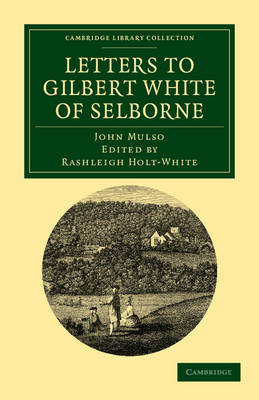 Letters to Gilbert White of Selborne From his Intimate Friend and Contemporary the Rev. John Mulso by John Mulso