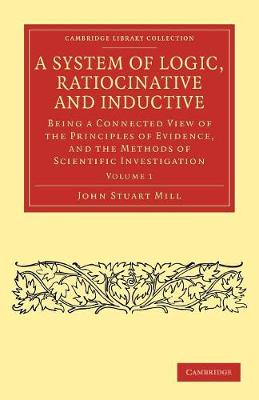 A System of Logic, Ratiocinative and Inductive Being a Connected View of the Principles of Evidence, and the Methods of Scientific Investigation by John Stuart Mill