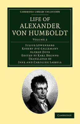 Life of Alexander von Humboldt Compiled in Commemoration of the Centenary of his Birth by Julius Lowenberg, Robert Ave-Lallemant, Alfred Dove
