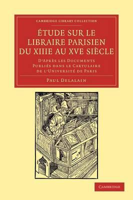 Etude sur le libraire Parisien du XIIIe au XVe siecle D'apres les documents publies dans le cartulaire de l'Universite de Paris by Paul Delalain