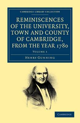 Reminiscences of the University, Town and County of Cambridge, from the Year 1780 by Henry Gunning