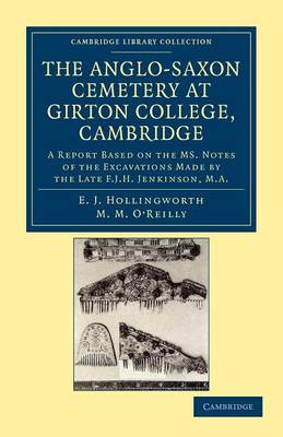 The Anglo-Saxon Cemetery at Girton College, Cambridge A Report Based on the MS. Notes of the Excavations Made by the Late F. J. H. Jenkinson, M.A. by E. J. Hollingworth, M. M. O'Reilly