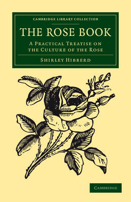 The Rose Book A Practical Treatise on the Culture of the Rose by Shirley Hibberd