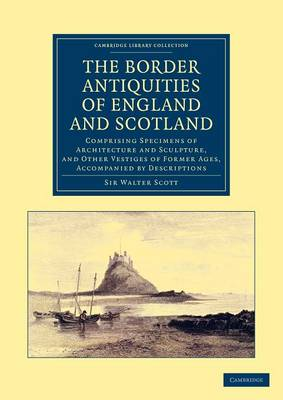 The Border Antiquities of England and Scotland Comprising Specimens of Architecture and Sculpture, and Other Vestiges of Former Ages, Accompanied by Descriptions by Sir Walter Scott
