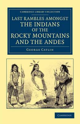Last Rambles amongst the Indians of the Rocky Mountains and the Andes by George Catlin