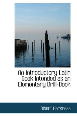 An Introductory Latin Book Intended as an Elementary Drill-Book by Albert Harkness