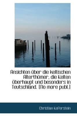 Ansichten Uber Die Keltischen Alterth Mer, Die Kelten Uber Haupt Und Besonders in Teutschland. [No Mo by Christian Keferstein