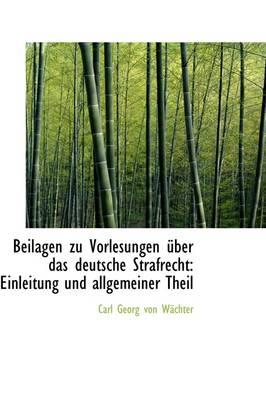 Beilagen Zu Vorlesungen Uber Das Deutsche Strafrecht Einleitung Und Allgemeiner Theil by Carl Georg Von Wchter