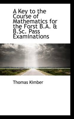 A Key to the Course of Mathematics for the Forst B.A. & B.SC. Pass Examinations by Thomas Kimber