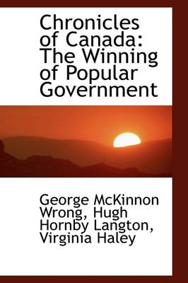 Chronicles of Canada The Winning of Popular Government by George McKinnon Wrong