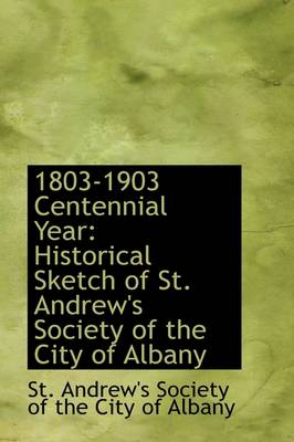 1803-1903 Centennial Year Historical Sketch of St. Andrew's Society of the City of Albany by Society Of the City of Andrew's Society of the City of Albany, Andrew's Society of the City of Albany