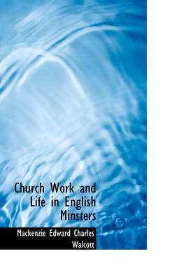 Church Work and Life in English Minsters by MacKenzie Edward Charles Walcott